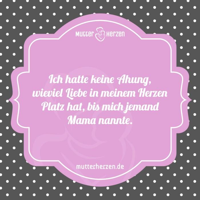 Ich hatte keine Ahnung wieviel Liebe in meinem Herzen Platz hat bis mich jemand Mama nannte
