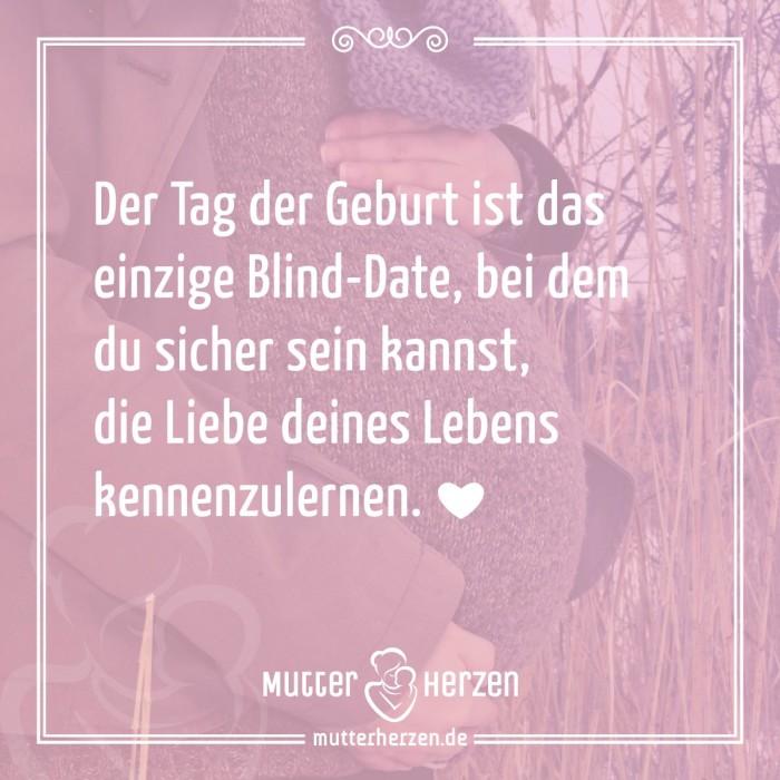 Der Tag der Geburt ist das einzige Blind-Date, bei dem du sicher sein kannst, die Liebe deines Lebens kennenzulernen.