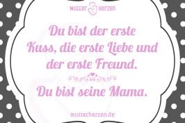 Du bist der erste Kuss, die erste Liebe und der erste Freund. Du bist seine Mama.