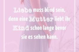 Liebe muss blind sein, denn eine Mutter liebt ihr Kind schon lange bevor sie es sehen kann.