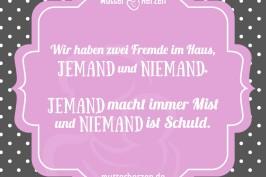Wir haben zwei Fremde im Haus, JEMAND und NIEMAND. JEMAND macht immer Mist und NIEMAND ist Schuld.