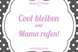 Cool bleiben und Mama rufen!