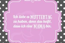 Ich liebe es Muttertag zu haben, denn das heißt, dass ich eine Mama bin.