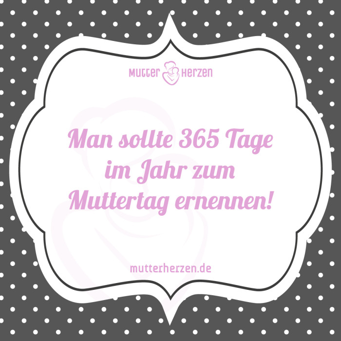 Man sollte 365 Tage im Jahr zum Muttertag ernennen!