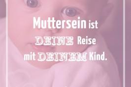Muttersein ist DEINE Reise mit DEINEM Kind.